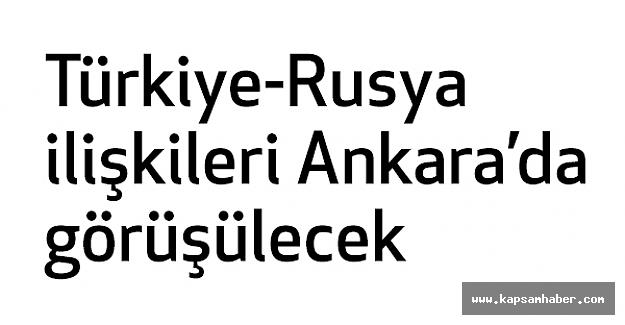Türkiye-Rusya ilişkileri Ankara'da görüşülecek