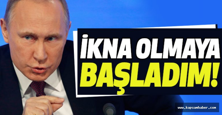 Vladimir Putin: İkna Olmaya Başladım