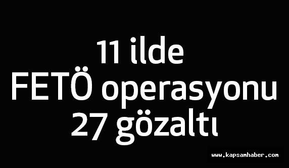 11 ilde FETÖ Dperasyonu: 27 Gözaltı