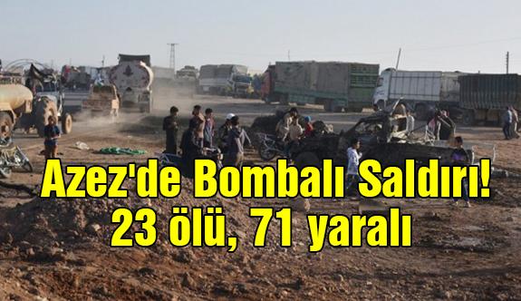Azez'de Bombalı Saldırı! 23 ölü, 71 yaralı