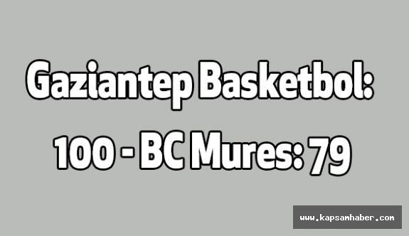 Gaziantep Basketbol: 100 - BC Mures: 79