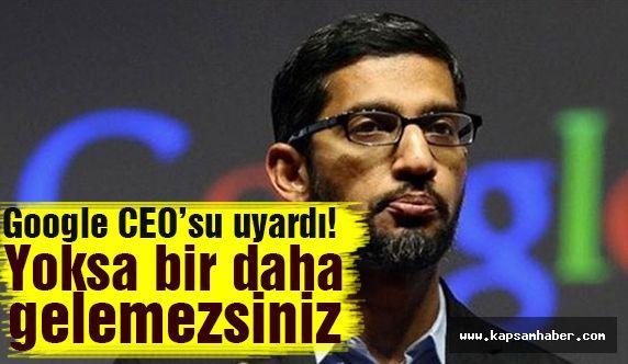 Gogole CEO'su uyardı! 'Yoksa bir daha gelemezsiniz'