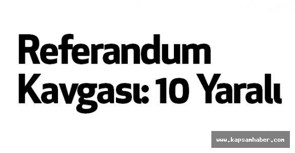 Referandum Kavgası: 10 Yaralı