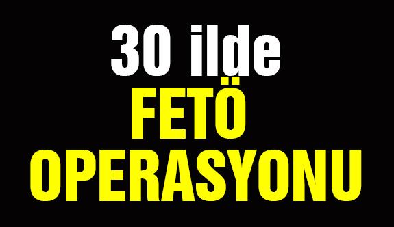 30 ilde FETÖ Operasyonu