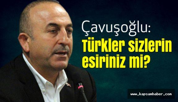Çavuşoğlu; Türkler sizlerin esiriniz mi?