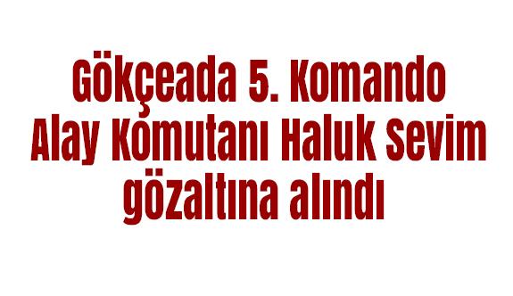 Gökçeada 5. Komando Alay Komutanıgözaltına alındı