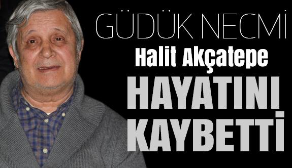 Halit Akçatepe ''Güdük Necmi'' hayatını kaybetti.