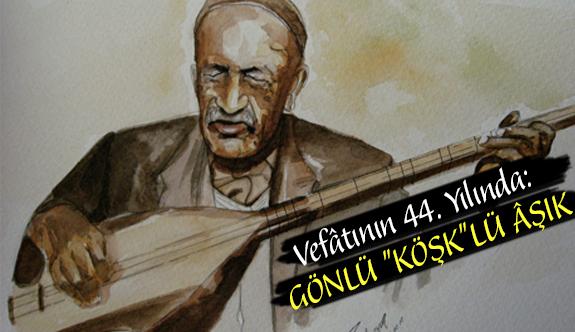 """Vefâtının 44. Yılında: GÖNLÜ """"KÖŞK""""LÜ ÂŞIK"""