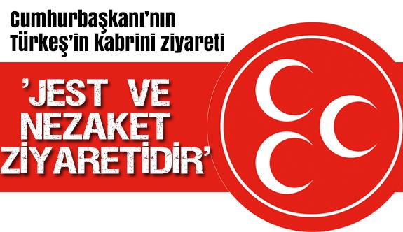 """""""Cumhurbaşkanı'nın Türkeş'in kabrini ziyareti Jest ve nezaket ziyaretidir"""""""