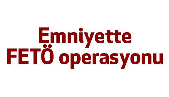 Emniyetteki FETÖ operasyonu