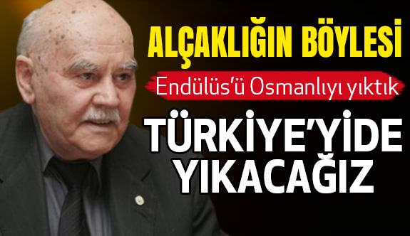 """""""Endülüs'ü, Osmanlıyı yıktık. Türkiye'yi de yıkacağız.''"""
