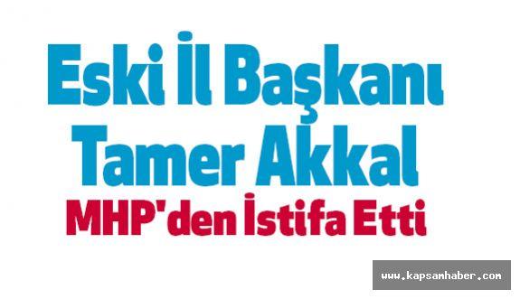 Eski İl Başkanı Tamer Akkal MHP'den İstifa Etti