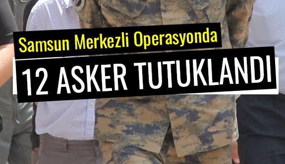 Samsun Merkezli Operasyonda 12 asker tutuklandı