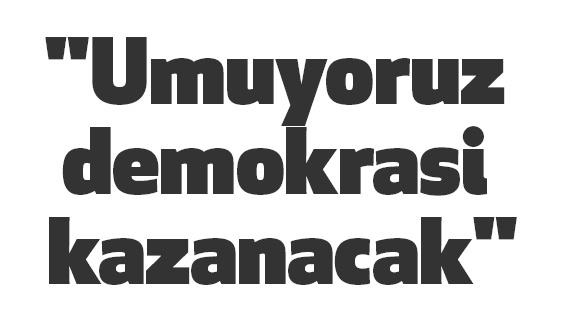 """""""Umuyoruz demokrasi kazanacak"""""""
