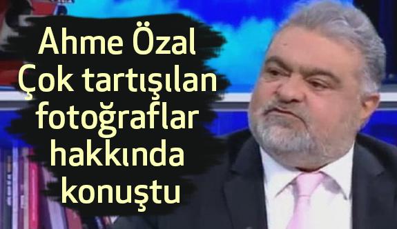 Ahme Özal çok tartışılan Bu fotoğraf hakkında konuştu