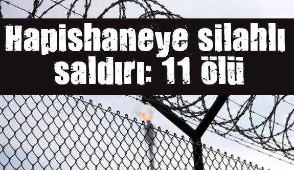 Cezaevine silahlı saldırı: 11 ölü, 900 firar