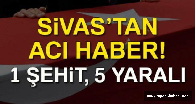 Sivas'tan Acı Haber: 1 Şehit 5 Yaralı