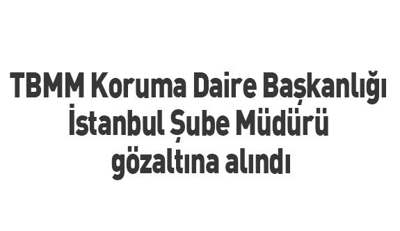 TBMM Koruma Daire Başkanlığı İstanbul Şube Müdürü gözaltına alındı