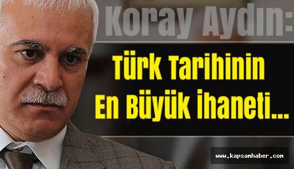 Koray Aydın'dan Mesaj: Türk Tarihinin En Büyük İhaneti...