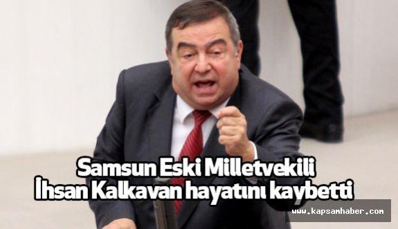 Samsun Eski Milletvekili İhsan Kalkavan hayatını kaybetti