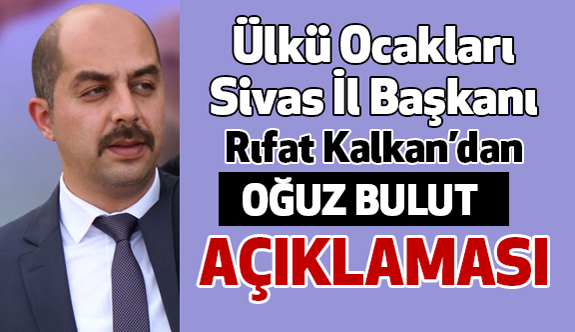 """Sivas Ülkü Ocağı Başkanı Kalkan'dan """"Oğuz Bulut"""" Açıklaması"""