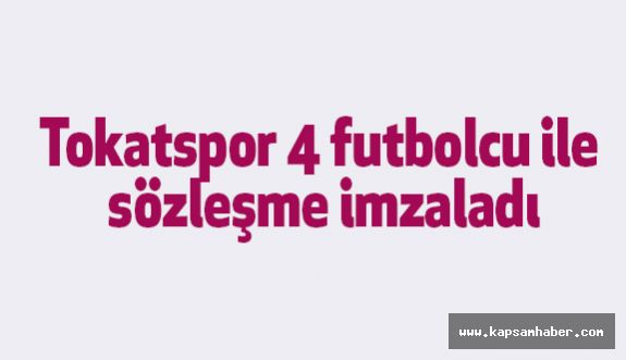 Tokatspor 4 futbolcu ile sözleşme imzaladı