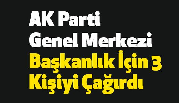AK Parti Genel Merkezi Başkanlık İçin 3 Kişiyi Çağırdı