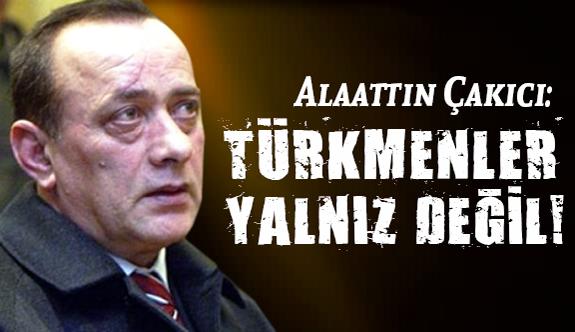 Çakıcı; Türk Milleti, Türkmenleri Size Yedirir mi?