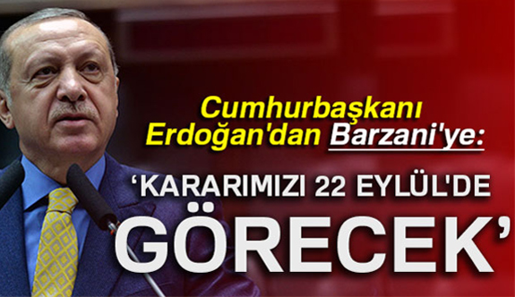 Erdoğan; Barzani Kararımızı 22 Eylül'de Görecek