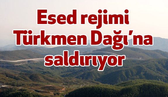 Esed rejimi Türkmen Dağı'na saldırıyor