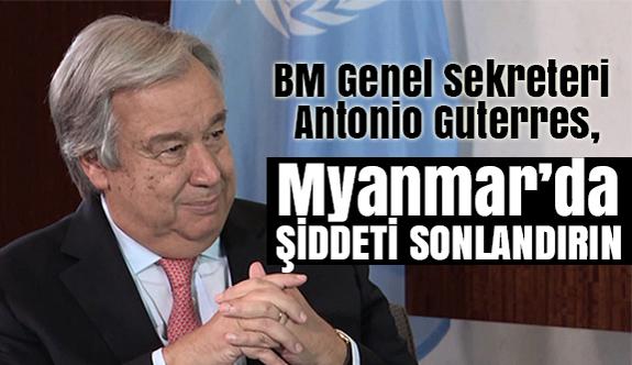 Guterres: Myanmar yetkililerini şiddeti sonlandırmaya çağırıyorum!