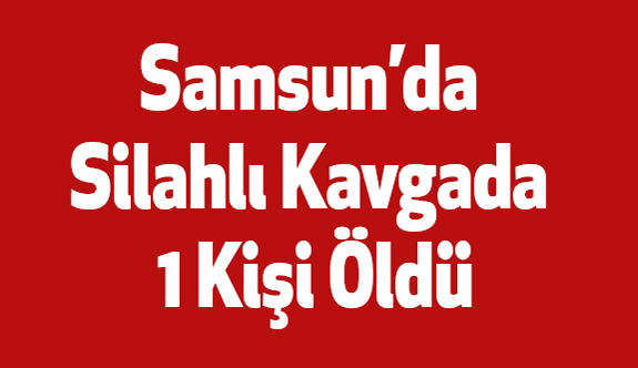 Samsun'da Silahlı Kavgada 1 Kişi Öldü