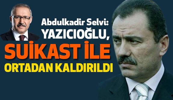 Selvi: Yazıcıoğlu Suikast İle Ortadan Kaldırıldı