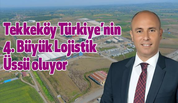 Tekkeköy Türkiye'nin 4. Büyük Lojistik Üssü oluyor