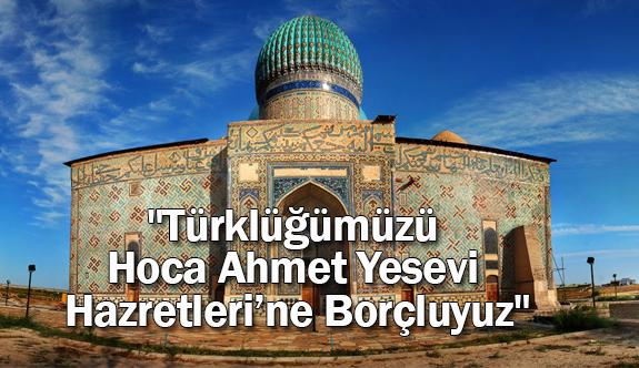 """""""Türklüğümüzü Hoca Ahmet Yesevi Hazretleri'ne Borçluyuz"""""""