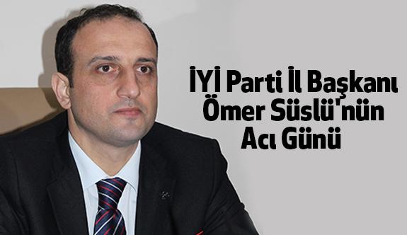 İYİ Parti İl Başkanı Ömer Süslü'nün Acı Günü