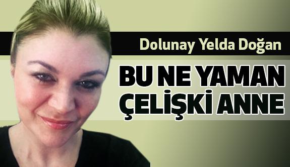 Yelda Doğan'dan, Bu Ne Yaman Çelişki Anne....