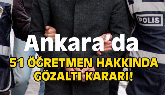 Ankara'da  51 Öğretmene Gözaltı Kararı