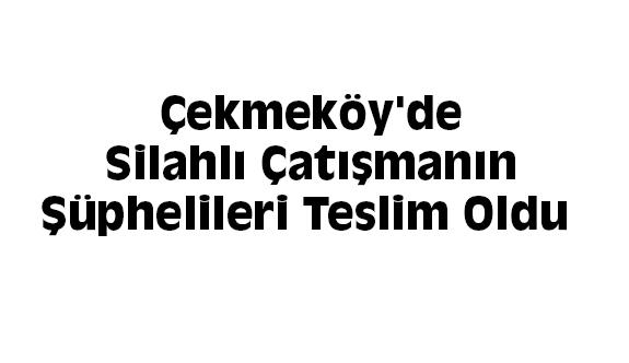 Çekmeköy'de Silahlı Çatışmanın Şüphelileri Teslim Oldu
