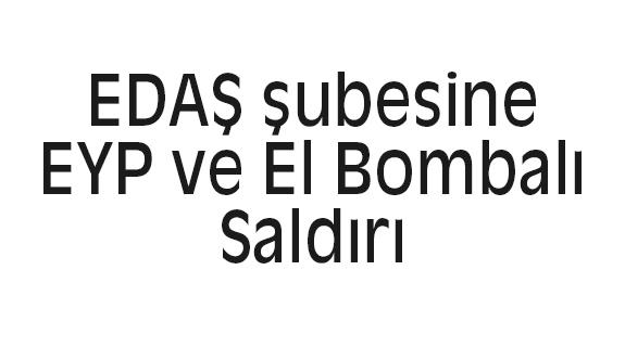 EDAŞ şubesine EYP ve El Bombalı Saldırı