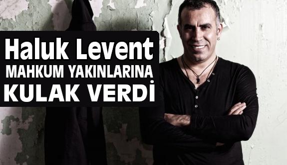 Haluk Levent, Mahkum Yakınlarının Sesine Kulak Verdi