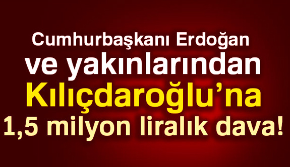 Kılıçdaroğlu'na 1,5 milyon liralık dava...