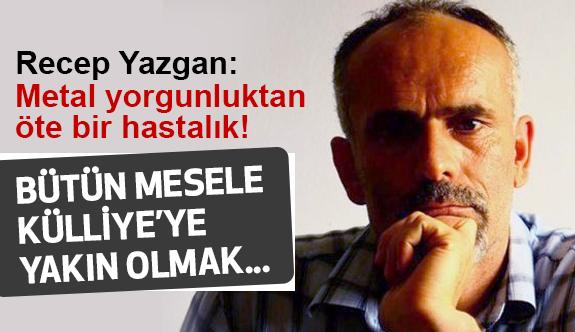 Recep Yazgan; Metal Yorgunluğunun müsebbibi parti teşkilatlarını kapatın!