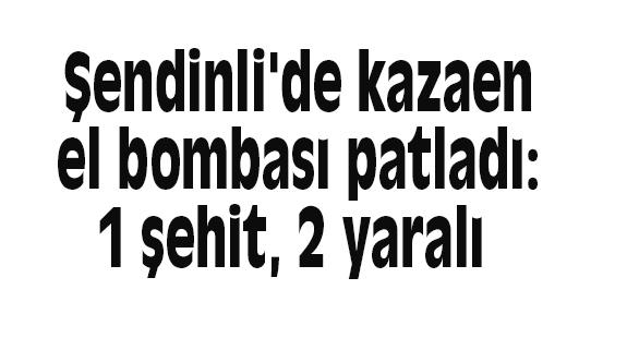 Şendinli'de kazaen el bombası patladı: 1 şehit, 2 yaralı