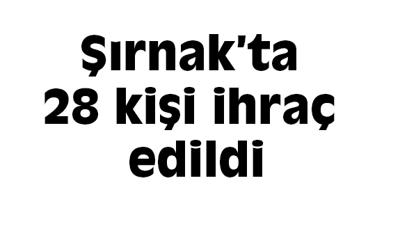 Şırnak'ta 28 kişi ihraç edildi