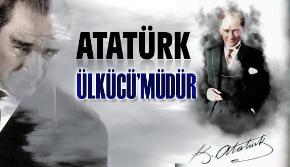 Atatürk Ülkücü müdür?