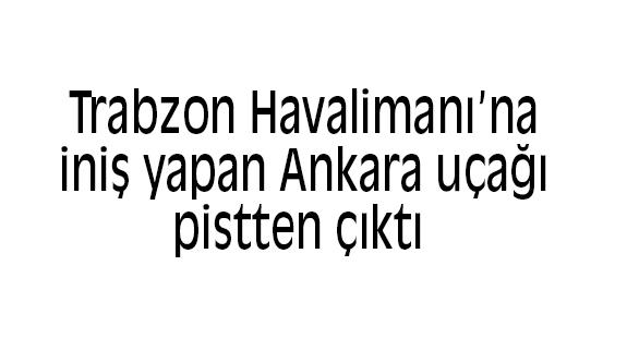Son Dakika: Ankara uçağı Trabzon'da pistten çıktı