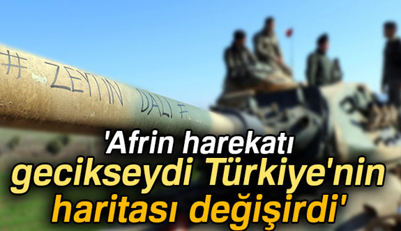 """""""Afrin harekatı gecikseydi Türkiye'nin haritası değişirdi"""""""