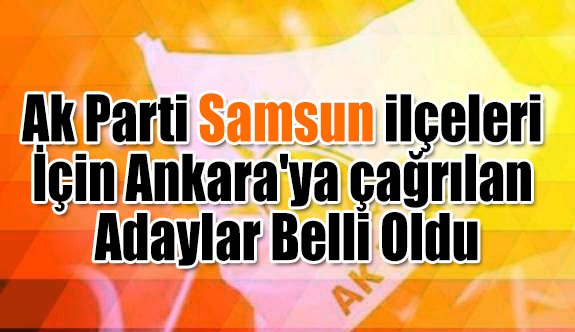 Ak Parti Samsun ilçeleri İçin Ankara'ya çağrılan Adaylar Belli Oldu