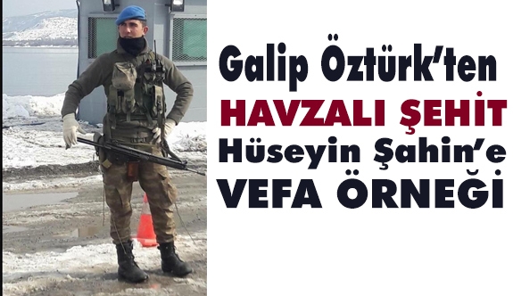 Galip Öztürk'ten Afrin Şehidine Vefa...